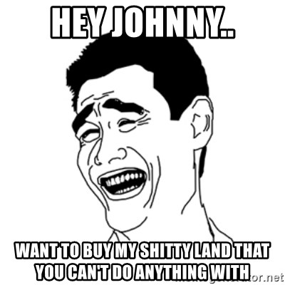 FU*CK THAT GUY - HEY JOHNNY.. WANT TO BUY MY SHITTY LAND THAT YOU CAN'T DO ANYTHING WITH