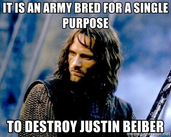 Not this day Aragorn - it is an army bred for a single purpose To destroy justin beiber