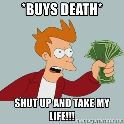 Shut Up And Take My Money Fry - *buys death* shut up and take my life!!!