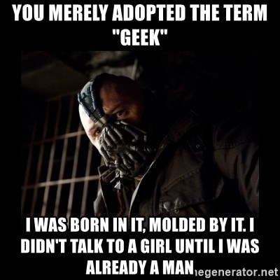 "Bane Meme - You MERELY adopted the term ""Geek"" I Was Born in it, molded by it. i didn't talk to a girl until I was already a man"