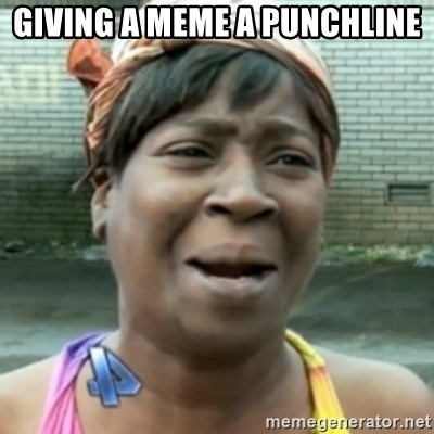aint nobody got time fo dat - Giving a meme a punchline