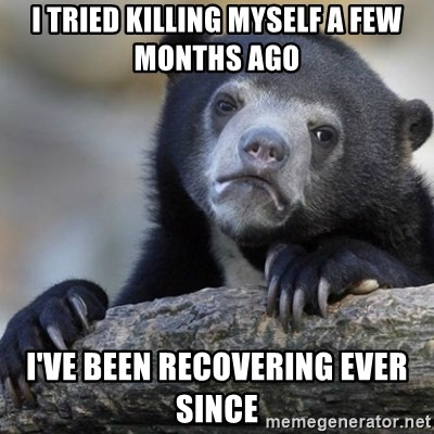 Confession Bear - I TRIED KILLING MYSELF A FEW MONTHS AGO I'VE BEEN RECOVERING EVER SINCE