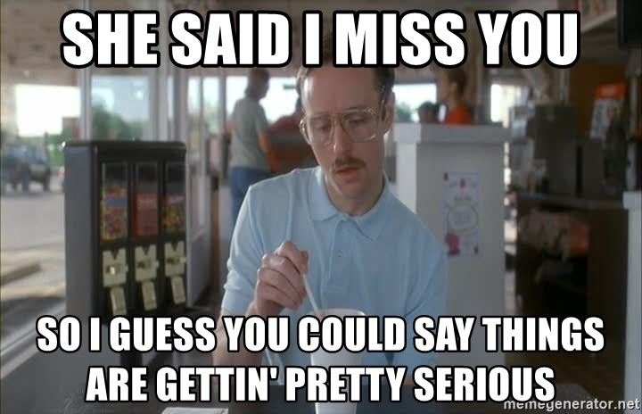 Things are getting pretty Serious (Napoleon Dynamite) - She said i miss you so i guess you could say things are gettin' pretty serious