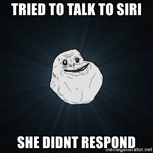 Forever Alone - tried to talk to siri she didnt respond