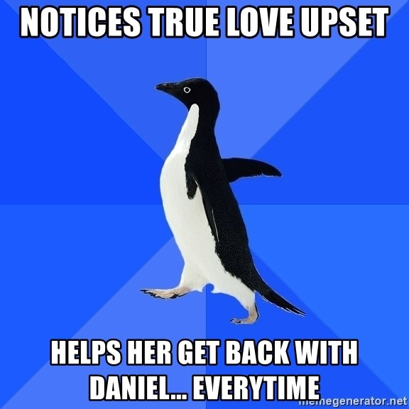 Socially Awkward Penguin - Notices true love upset Helps her get back with Daniel... Everytime