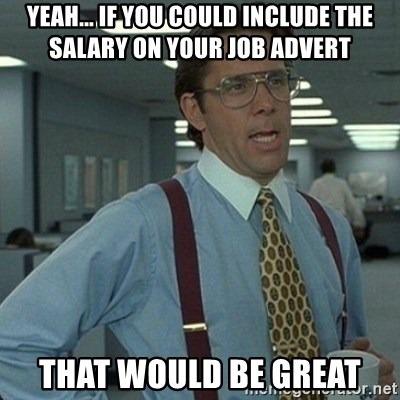 Yeah that'd be great... - Yeah... if you could include the salary on your job advert that would be great