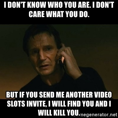 liam neeson taken - I Don't Know Who You Are. I Don't Care What You Do. But If You Send Me Another Video Slots Invite, I Will Find You And I Will Kill You.