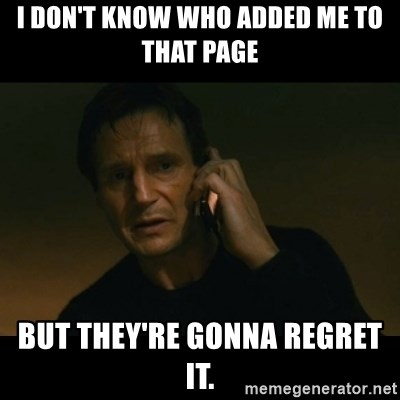 liam neeson taken - I don't know who added me to that page but they're gonna regret it.