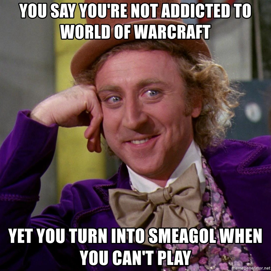 Willy Wonka - You say you're not addicted to world of warcraft yet you turn into smeagol when you can't play