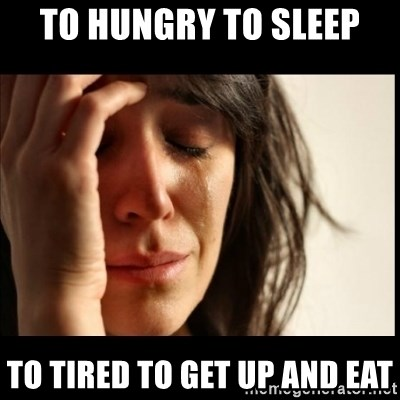 First World Problems - To hungry to sleep to tired to get up and eat