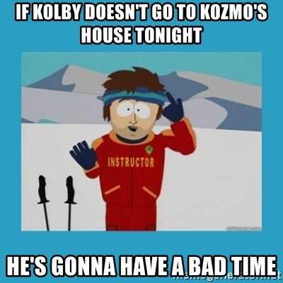 you're gonna have a bad time guy - If Kolby doesn't go to kozmo's house tonight he's gonna have a bad time