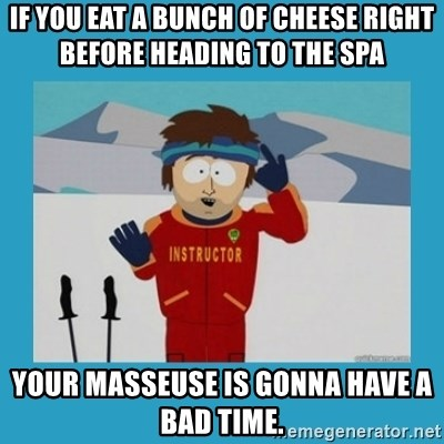 you're gonna have a bad time guy - If you eat a bunch of cheese right before heading to the spa your masseuse is gonna have a bad time.