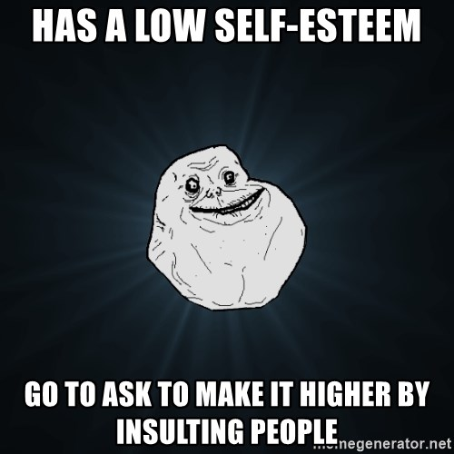 Forever Alone - Has a low self-esteem go to ASK to make it higher by insulting people