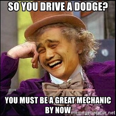 yaowonkaxd - SO YOU DRIVE A DODGE? YOU MUST BE A GREAT MECHANIC BY NOW