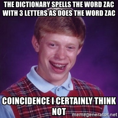 Bad Luck Brian - THE DICTIONARY SPELLS THE WORD ZAC WITH 3 LETTERS AS DOES THE WORD ZAC COINCIDENCE I CERTAINLY THINK NOT