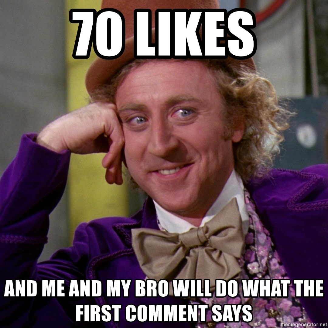 Willy Wonka - 70 likes And me and my bro will do what the first comment says