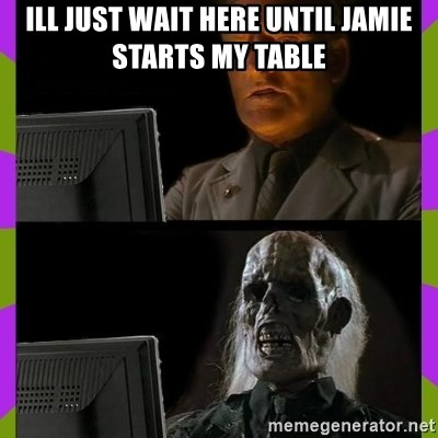 ill just wait here - Ill just wait here until jamie starts my table
