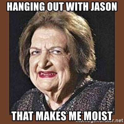 That Makes Me Moist - Hanging out with jason that makes me moist