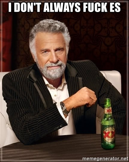 The Most Interesting Man In The World - I DON'T ALWAYS FUCK ES
