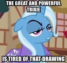 Seriously Pony - THE GREAT AND POWERFUL TRIXIE IS TIRED OF THAT DRAWING