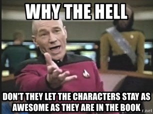 Picard Wtf - Why The Hell Don't they let the characters stay as awesome as they are in the book