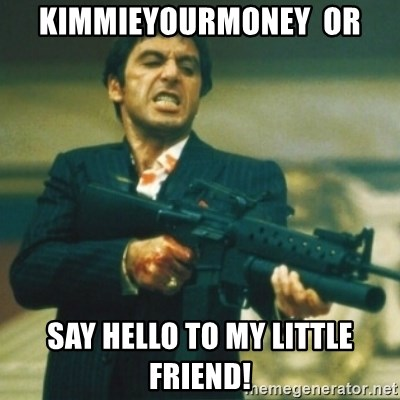 Tony Montana - KimmieYourMoney  Or SAY HELLO TO MY LITTLE FRIEND!