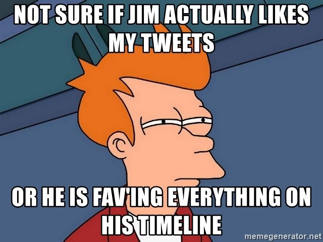 Futurama Fry - NOT SURE IF JIM actually LIKES MY TWEETS OR HE IS fav'ing everything on his timeline