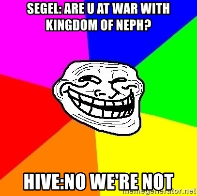 Trollface - SEgel: Are u at war with kingdom of neph? HIVE:NO we're not