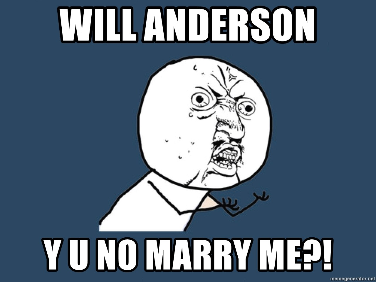 Y U No - Will Anderson y u no marry me?!