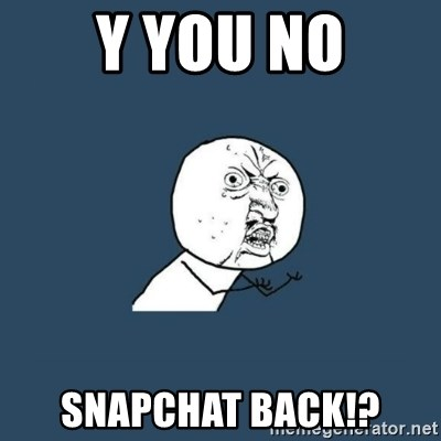 y you no - Y you no Snapchat back!?