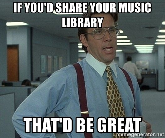 That'd be great guy - IF YOU'D SHARE YOUR MUSIC LIBRARY THAT'D BE GREAT