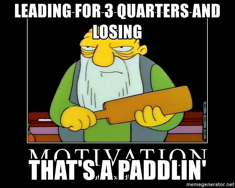 Thats a paddlin - LEADING FOR 3 QUARTERS AND LOSING THAT'S A PADDLIN'