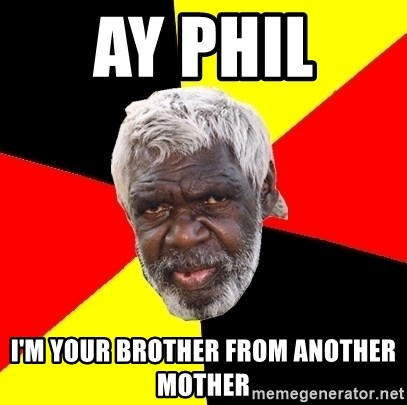 Aboriginal - Ay Phil  I'm your brother from another mother