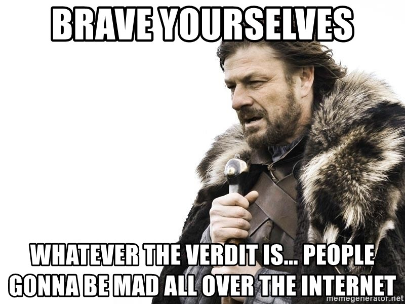 Winter is Coming - Brave Yourselves whatever the verdit is... people gonna be mad all over the internet