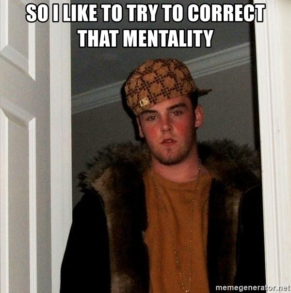 Scumbag Steve - So I like to try to correct that mentality