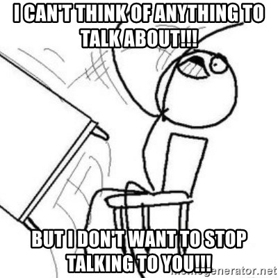 Flip table meme - I CAN'T THINK OF ANYTHING TO TALK ABOUT!!!  BUT I DON'T WANT TO STOP TALKING TO YOU!!!