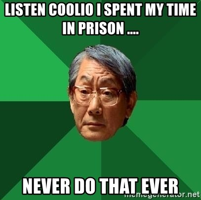 High Expectations Asian Father - Listen coolio I spent my time in prison .... Never do that ever