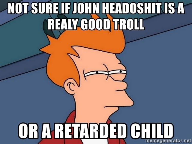 Futurama Fry - Not sure if john headoshit is a realy good troll or a retarded child