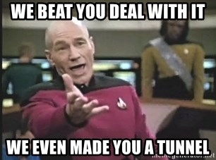 Captain Picard - WE BEAT YOU DEAL WITH IT WE EVEN MADE YOU A TUNNEL