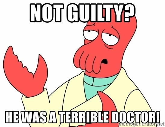 Why not zoidberg? - Not guilty? he was a terrible doctor!