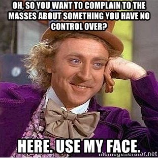 Willy Wonka - Oh, so you want to complain to the masses about something you have no control over? Here. Use my face.