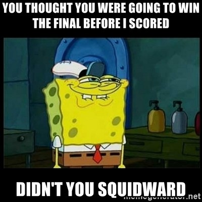 Don't you, Squidward? - YOU THOUGHT YOU WERE GOING TO WIN THE FINAL BEFORE I SCORED DIDN'T YOU SQUIDWARD