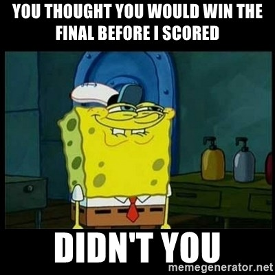 Don't you, Squidward? - YOU THOUGHT YOU WOULD WIN THE FINAL BEFORE I SCORED DIDN'T YOU