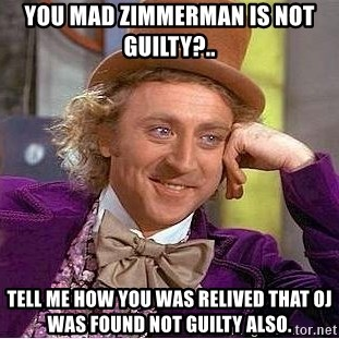 Willy Wonka - you mad zimmerman is not guilty?.. tell me how you was relived that oj was found not guilty also.