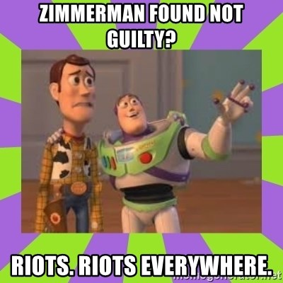 X, X Everywhere  - Zimmerman found not guilty? riots. riots everywhere.