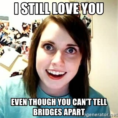 Overly Attached Girlfriend 2 - I still love you  Even though you can't tell bridges apart