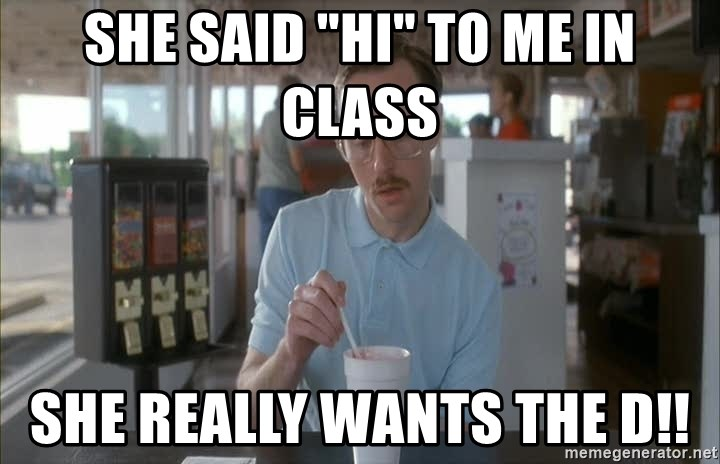"Things are getting pretty Serious (Napoleon Dynamite) - She said ""HI"" to me in class She really wants the D!!"