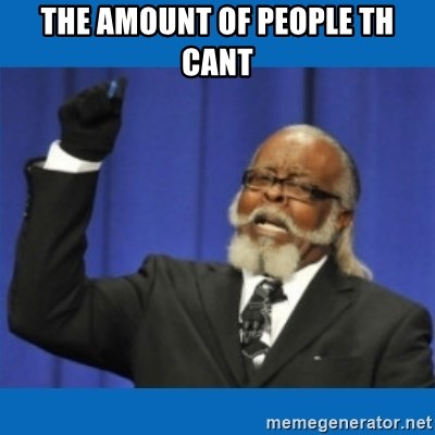 Too damn high - the amount of people th cant