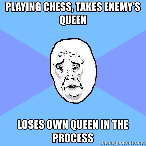 Okay Guy - Playing chess, takes enemy's queen Loses own queen in the process