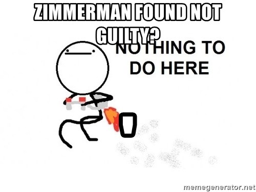 Nothing To Do Here (Draw) - Zimmerman found not guilty? '